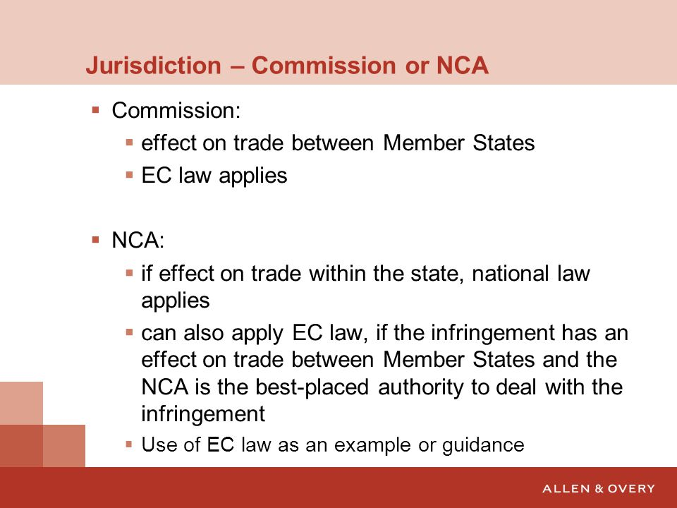 Jurisdiction – Commission or NCA  Commission:  effect on trade between Member States  EC law applies  NCA:  if effect on trade within the state, national law applies  can also apply EC law, if the infringement has an effect on trade between Member States and the NCA is the best-placed authority to deal with the infringement  Use of EC law as an example or guidance