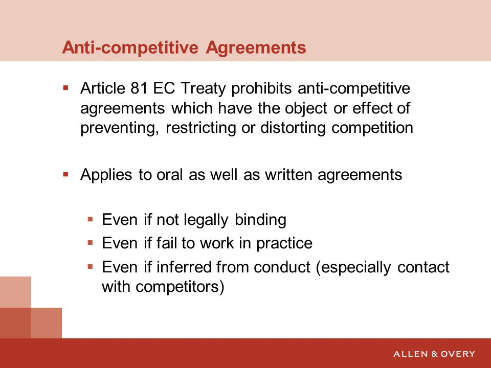 Anti-competitive Agreements  Article 81 EC Treaty prohibits anti-competitive agreements which have the object or effect of preventing, restricting or distorting competition  Applies to oral as well as written agreements  Even if not legally binding  Even if fail to work in practice  Even if inferred from conduct (especially contact with competitors)