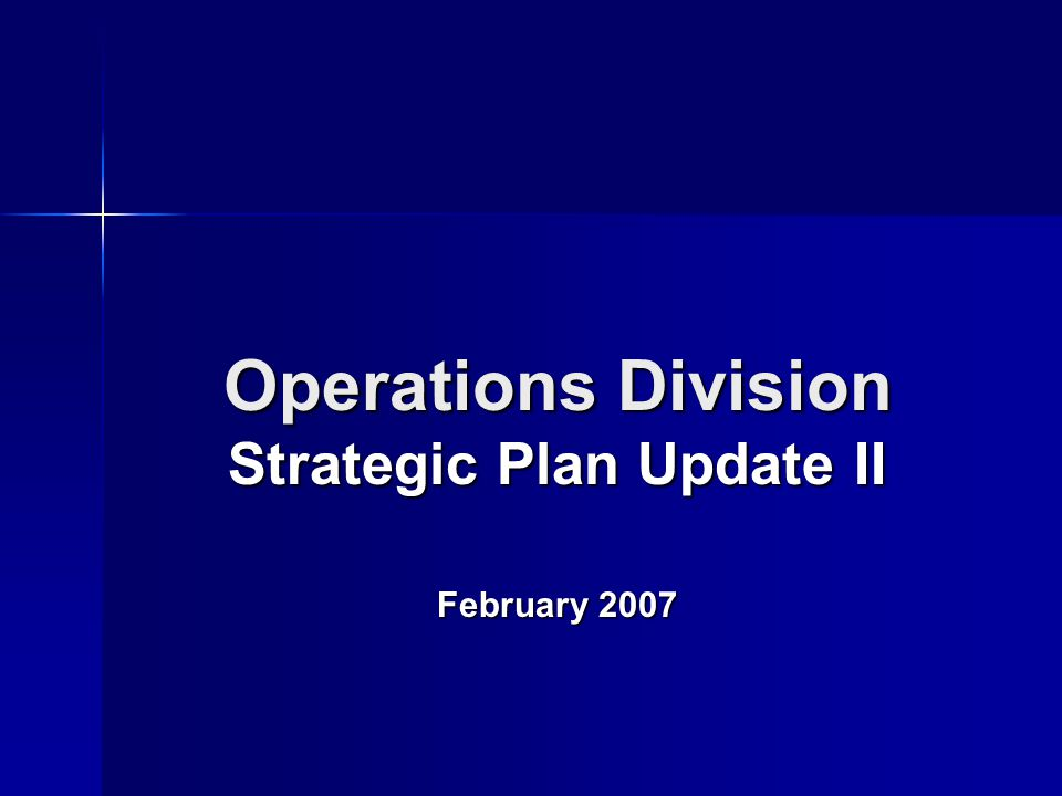 Operations Division Strategic Plan Update II February 2007