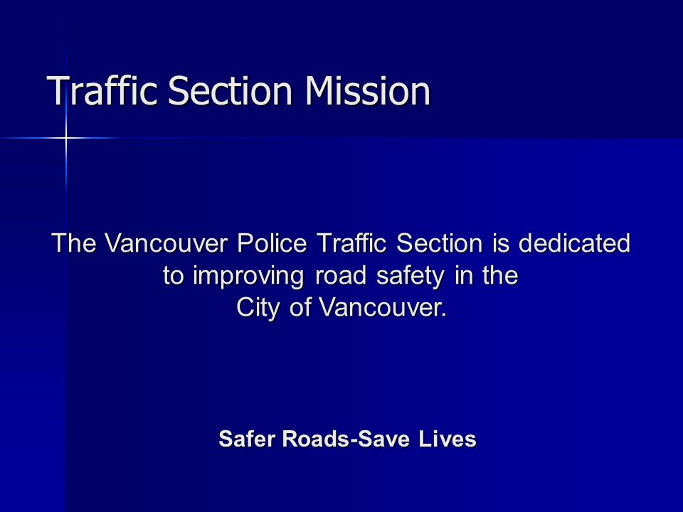 Traffic Section Mission Safer Roads-Save Lives The Vancouver Police Traffic Section is dedicated to improving road safety in the to improving road safety in the City of Vancouver.