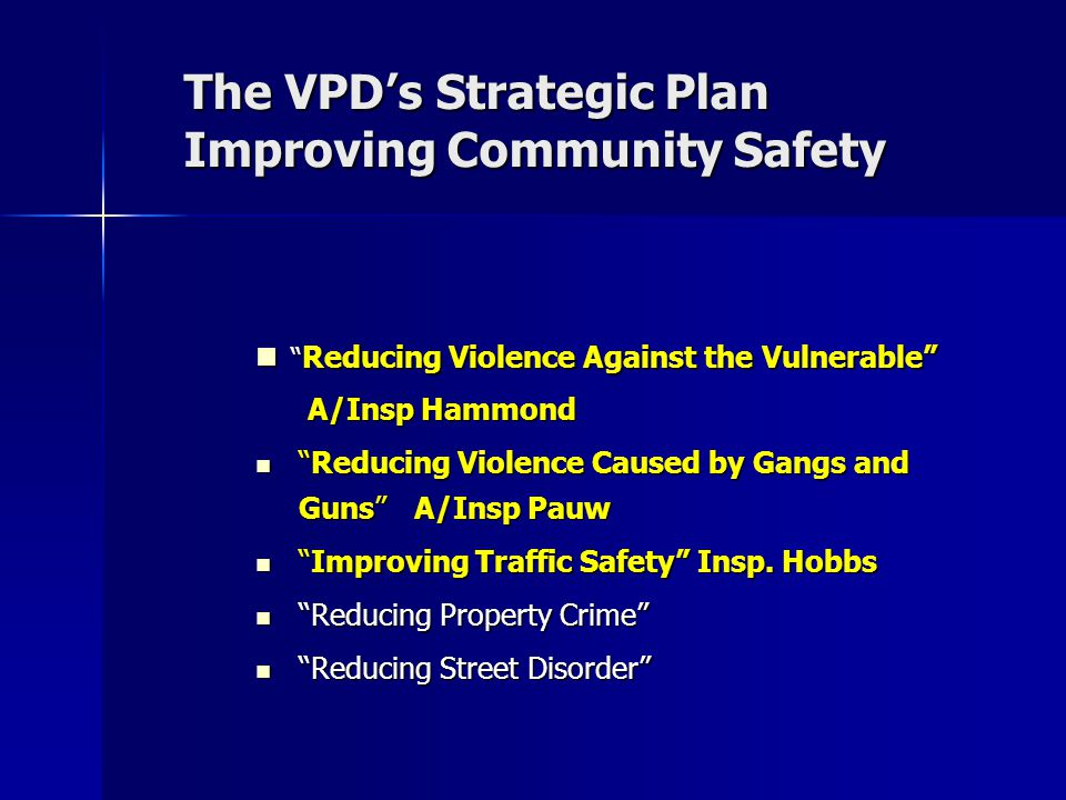 The VPD's Strategic Plan Improving Community Safety Reducing Violence Against the Vulnerable A/Insp Hammond Reducing Violence Against the Vulnerable A/Insp Hammond Reducing Violence Caused by Gangs and Guns A/Insp Pauw Reducing Violence Caused by Gangs and Guns A/Insp Pauw Improving Traffic Safety Insp.