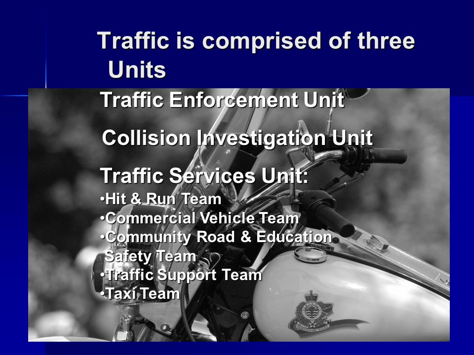 Traffic is comprised of three Units Traffic is comprised of three Units Traffic Enforcement Unit Collision Investigation Unit Traffic Services Unit: Hit & Run TeamHit & Run Team Commercial Vehicle TeamCommercial Vehicle Team Community Road & EducationCommunity Road & Education Safety Team Safety Team Traffic Support TeamTraffic Support Team Taxi TeamTaxi Team