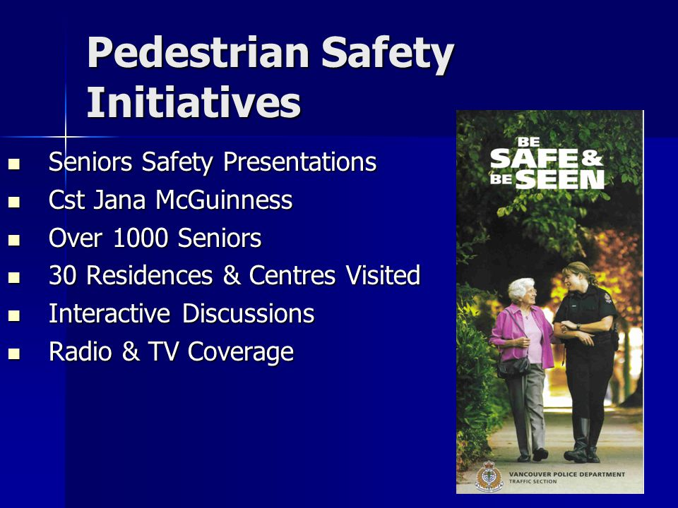 Pedestrian Safety Initiatives Seniors Safety Presentations Seniors Safety Presentations Cst Jana McGuinness Cst Jana McGuinness Over 1000 Seniors Over 1000 Seniors 30 Residences & Centres Visited 30 Residences & Centres Visited Interactive Discussions Interactive Discussions Radio & TV Coverage Radio & TV Coverage