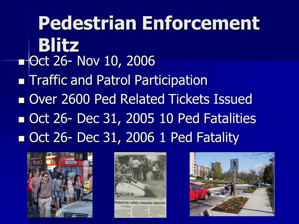 Pedestrian Enforcement Blitz Oct 26- Nov 10, 2006 Oct 26- Nov 10, 2006 Traffic and Patrol Participation Traffic and Patrol Participation Over 2600 Ped Related Tickets Issued Over 2600 Ped Related Tickets Issued Oct 26- Dec 31, 2005 10 Ped Fatalities Oct 26- Dec 31, 2005 10 Ped Fatalities Oct 26- Dec 31, 2006 1 Ped Fatality Oct 26- Dec 31, 2006 1 Ped Fatality