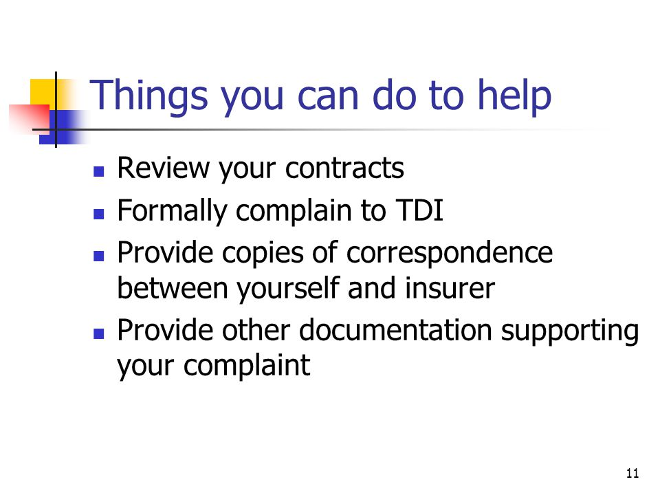 11 Things you can do to help Review your contracts Formally complain to TDI Provide copies of correspondence between yourself and insurer Provide other documentation supporting your complaint