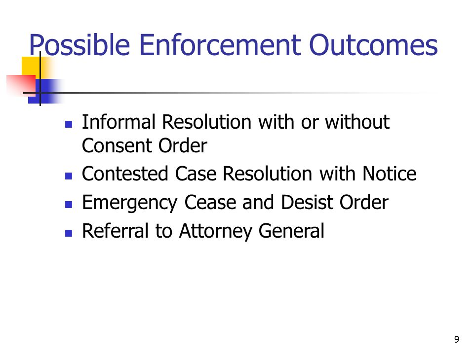 9 Possible Enforcement Outcomes Informal Resolution with or without Consent Order Contested Case Resolution with Notice Emergency Cease and Desist Order Referral to Attorney General