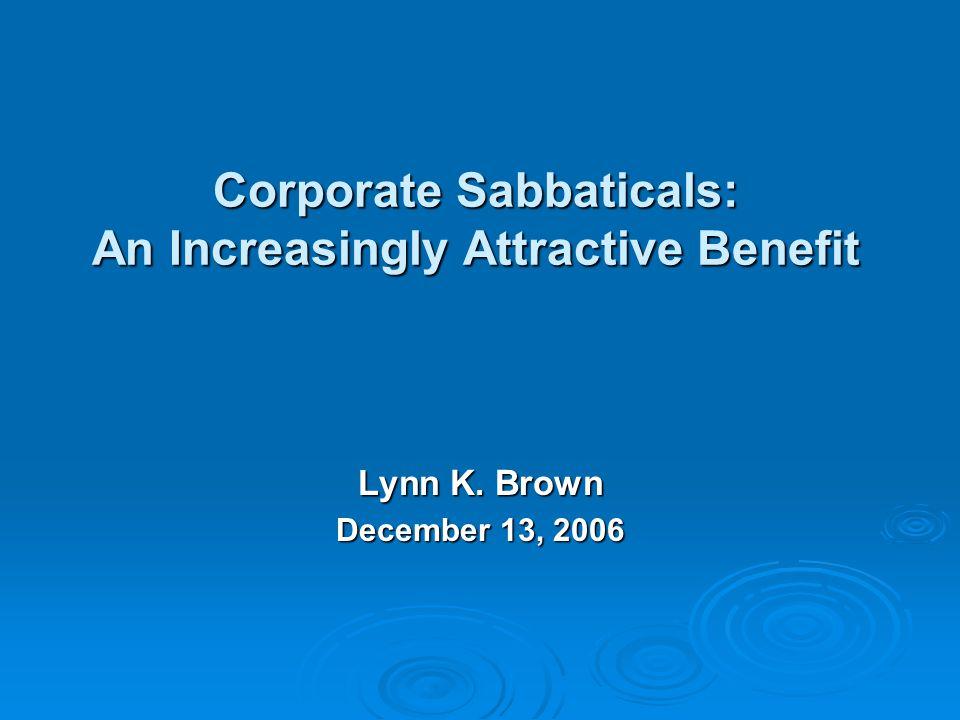 Corporate Sabbaticals: An Increasingly Attractive Benefit Lynn K. Brown December 13, 2006