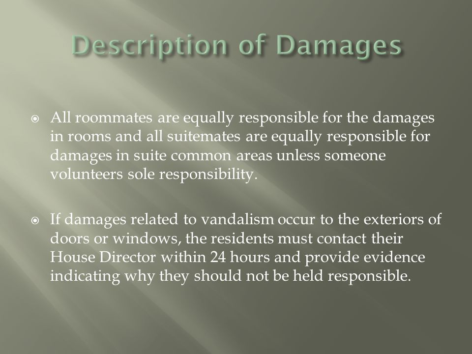  All roommates are equally responsible for the damages in rooms and all suitemates are equally responsible for damages in suite common areas unless someone volunteers sole responsibility.