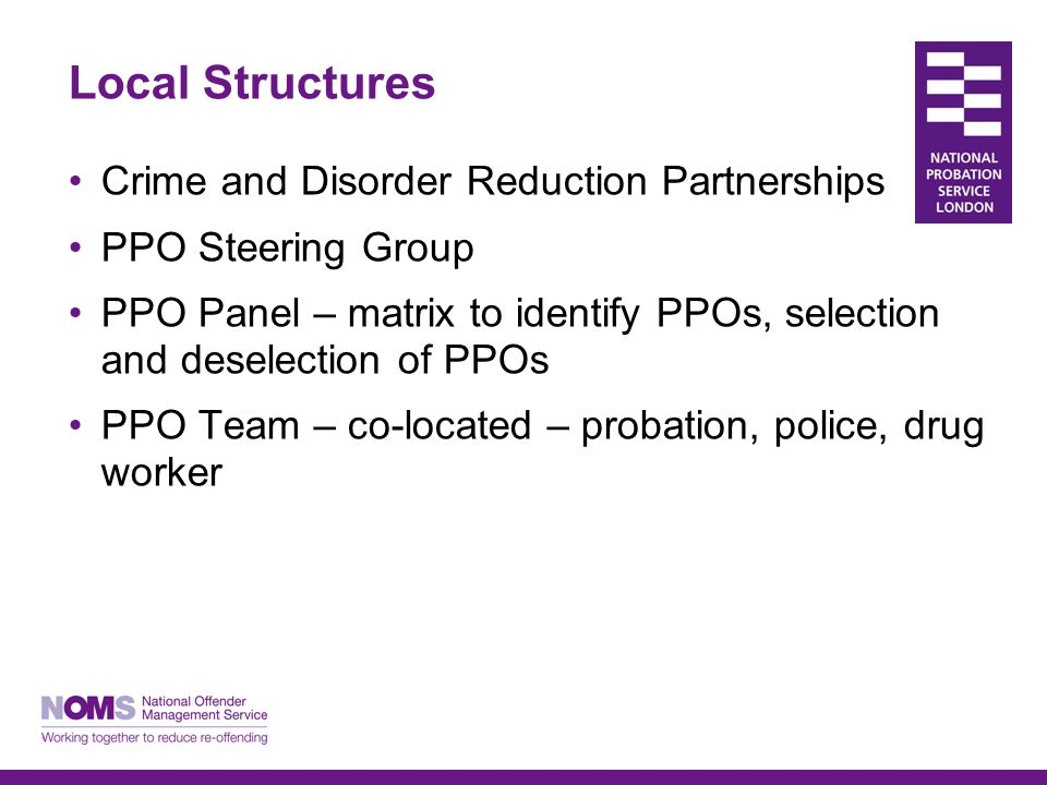 Local Structures Crime and Disorder Reduction Partnerships PPO Steering Group PPO Panel – matrix to identify PPOs, selection and deselection of PPOs PPO Team – co-located – probation, police, drug worker