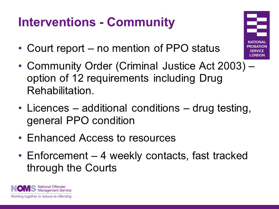 Interventions - Community Court report – no mention of PPO status Community Order (Criminal Justice Act 2003) – option of 12 requirements including Dr