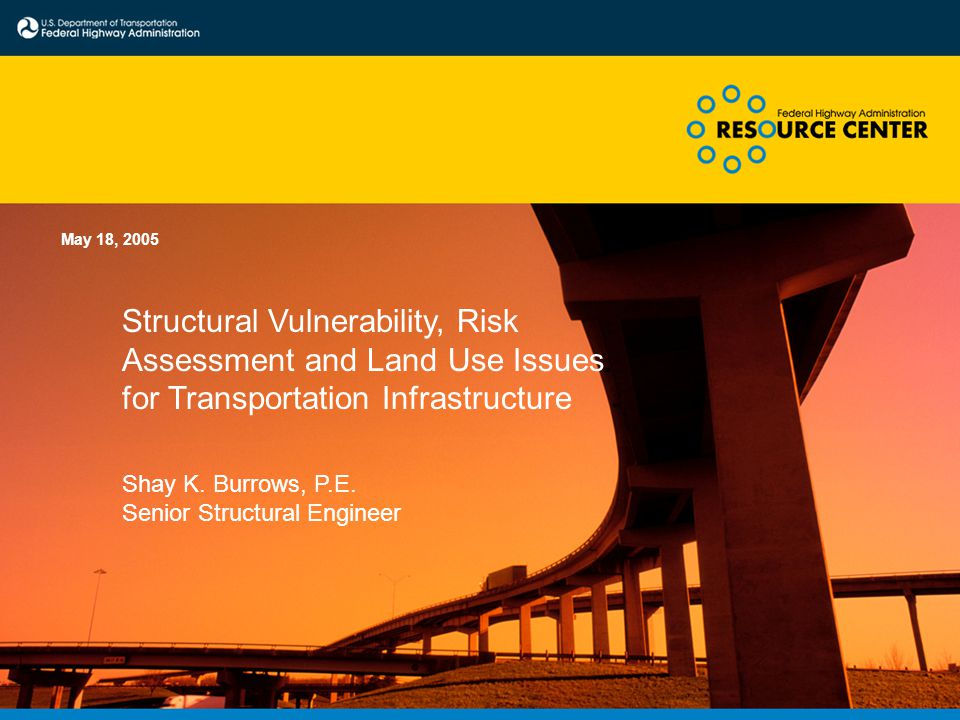Structural Vulnerability, Risk Assessment and Land Use Issues for Transportation Infrastructure May 18, 2005 Shay K. Burrows, P.E. Senior Structural E