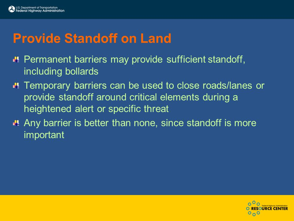 Provide Standoff on Land Permanent barriers may provide sufficient standoff, including bollards Temporary barriers can be used to close roads/lanes or