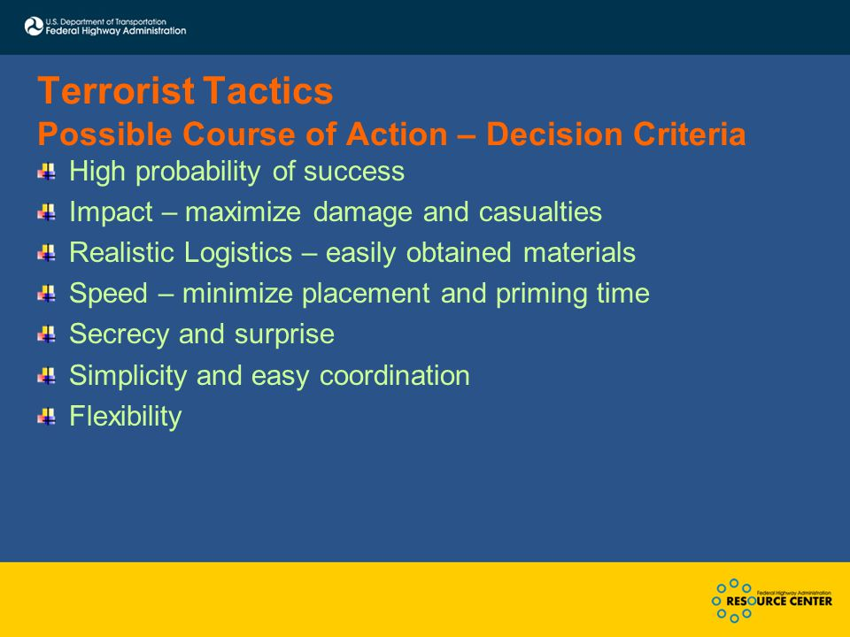 Terrorist Tactics Possible Course of Action – Decision Criteria High probability of success Impact – maximize damage and casualties Realistic Logistic