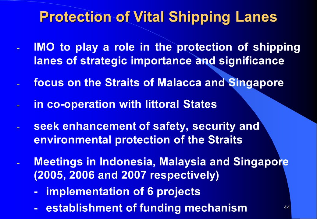 43 Developing sub-regional coastal security co-operation frameworks l Regional MARSEC Strategy - Caribbean, 2004 l ReCAAP – Piracy reporting - East Asia, 2004 l Protection of vital shipping lanes - Jakarta 2005, Kuala Lumpur 2006, Singapore 2007 l Coastal Security - Gulf of Aden and Persian Gulf (Yemen (2005), Oman (2006), Bahrain (2007)) l Integrated Coast Guard Network W&C Africa, 2006 l Coastal Security (Res A.949(24)) - Kenya, 2007