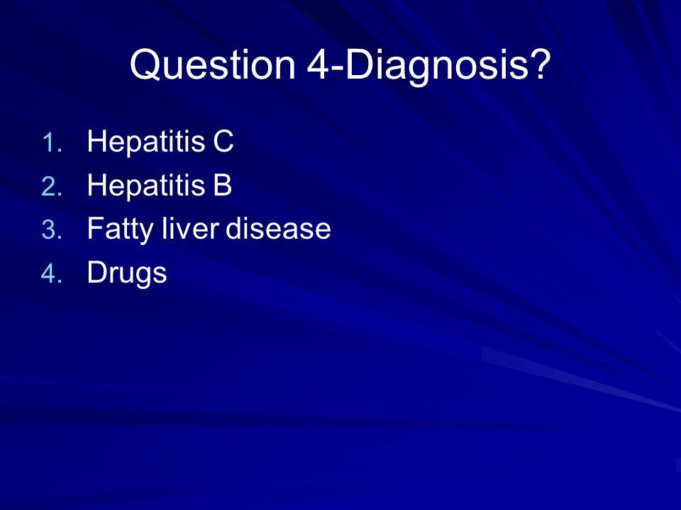 Question 4-Diagnosis? 1. 1. Hepatitis C 2. 2. Hepatitis B 3. 3. Fatty liver disease 4. 4. Drugs