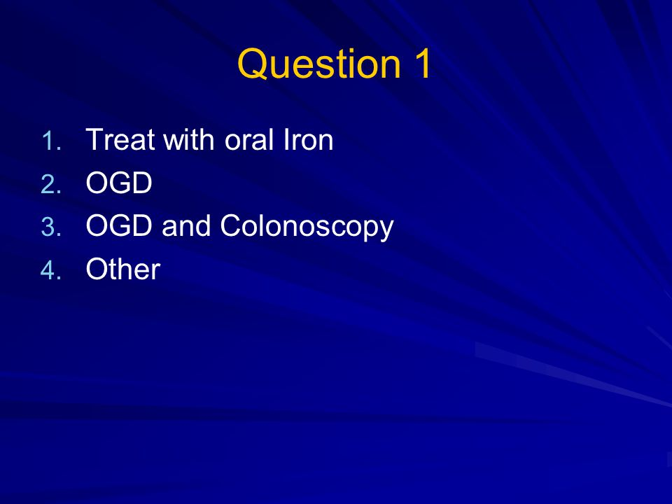 Question 1 1. 1. Treat with oral Iron 2. 2. OGD 3. 3. OGD and Colonoscopy 4. 4. Other-haematinics