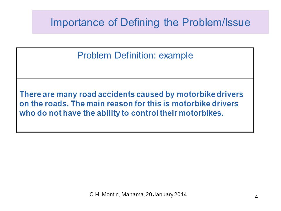 C.H. Montin, Manama, 20 January 2014 4 Importance of Defining the Problem/Issue Problem Definition: example There are many road accidents caused by mo