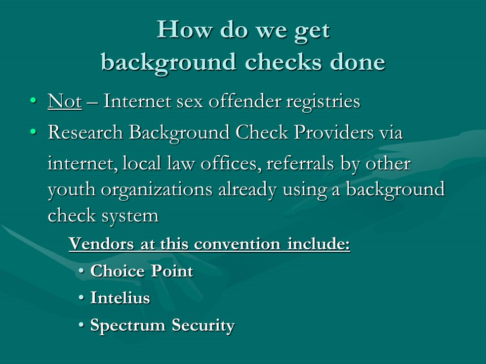 How do we get background checks done Not – Internet sex offender registriesNot – Internet sex offender registries Research Background Check Providers viaResearch Background Check Providers via internet, local law offices, referrals by other youth organizations already using a background check system Vendors at this convention include: Choice PointChoice Point InteliusIntelius Spectrum SecuritySpectrum Security