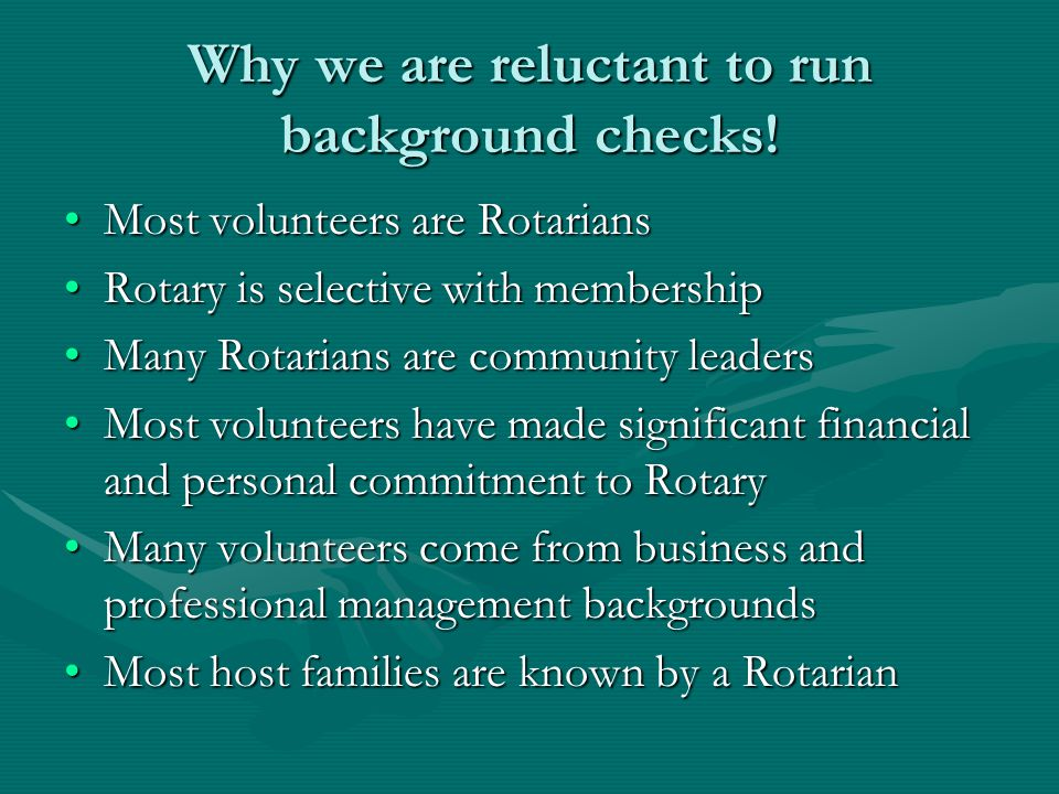 Why we are reluctant to run background checks! Most volunteers are RotariansMost volunteers are Rotarians Rotary is selective with membershipRotary is