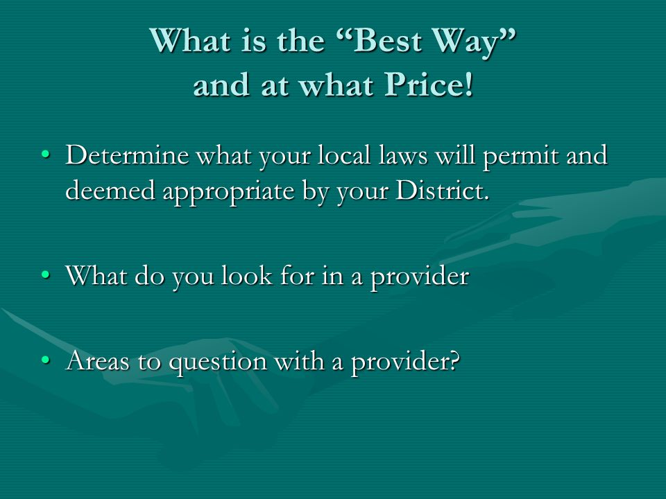 "What is the ""Best Way"" and at what Price! Determine what your local laws will permit and deemed appropriate by your District.Determine what your local"