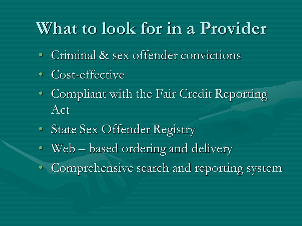 What to look for in a Provider Criminal & sex offender convictionsCriminal & sex offender convictions Cost-effectiveCost-effective Compliant with the