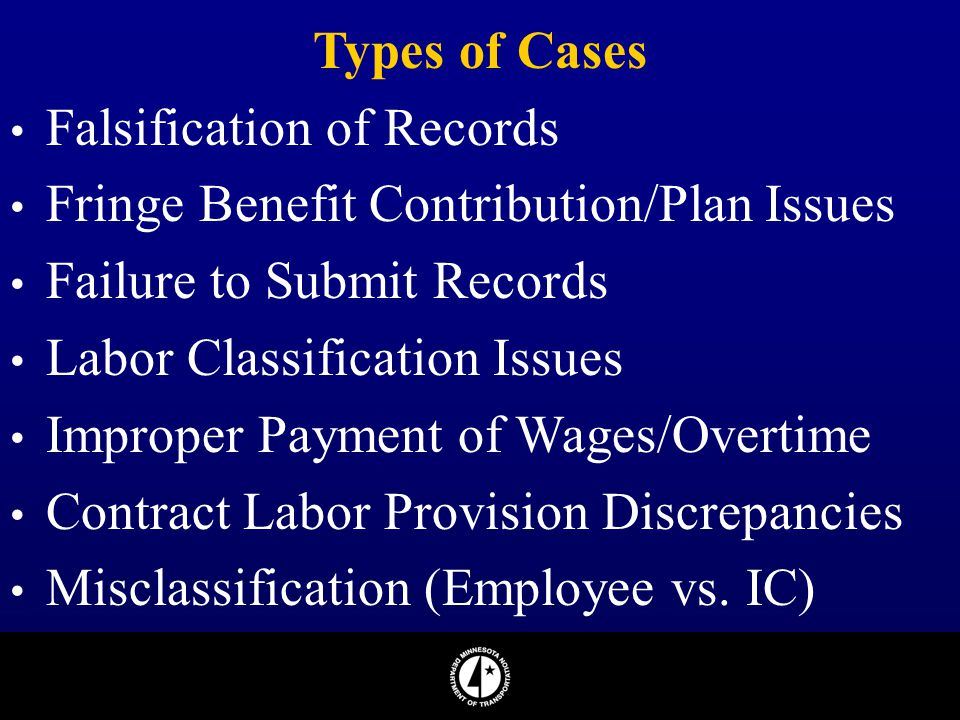 Types of Cases Falsification of Records Fringe Benefit Contribution/Plan Issues Failure to Submit Records Labor Classification Issues Improper Payment