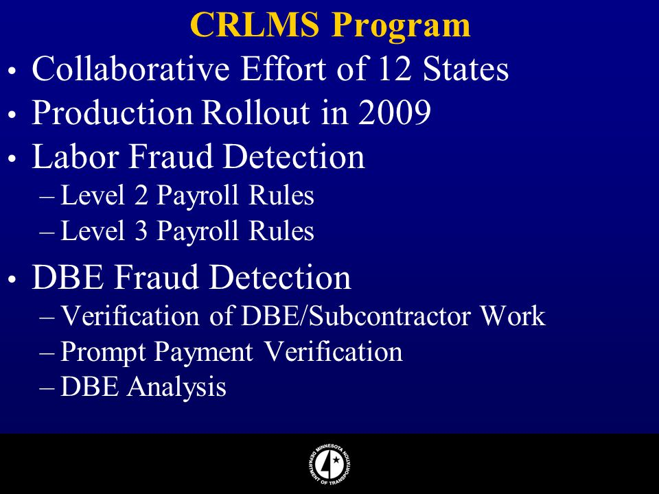 CRLMS Program Collaborative Effort of 12 States Production Rollout in 2009 Labor Fraud Detection –Level 2 Payroll Rules –Level 3 Payroll Rules DBE Fra