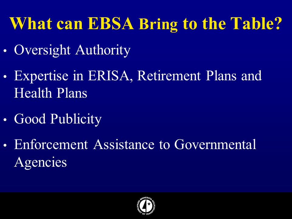 What can EBSA Bring to the Table? Oversight Authority Expertise in ERISA, Retirement Plans and Health Plans Good Publicity Enforcement Assistance to G