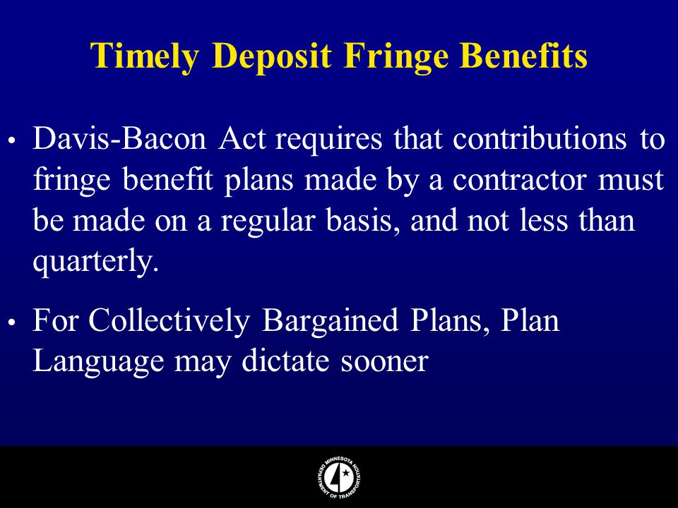 Timely Deposit Fringe Benefits Davis-Bacon Act requires that contributions to fringe benefit plans made by a contractor must be made on a regular basi