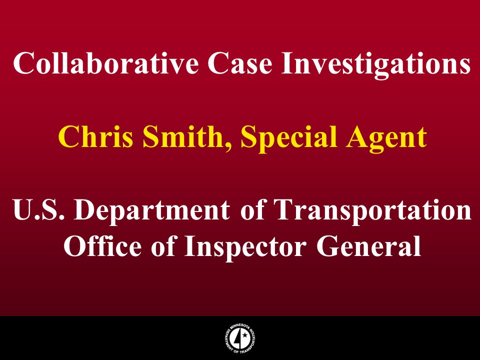 Collaborative Case Investigations Chris Smith, Special Agent U.S. Department of Transportation Office of Inspector General