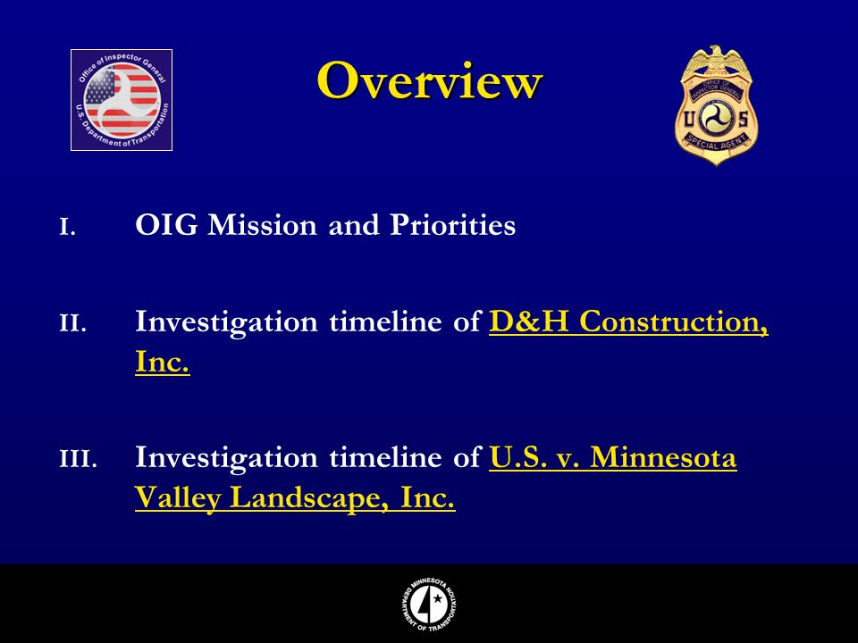 I. OIG Mission and Priorities II. Investigation timeline of D&H Construction, Inc. III. Investigation timeline of U.S. v. Minnesota Valley Landscape,