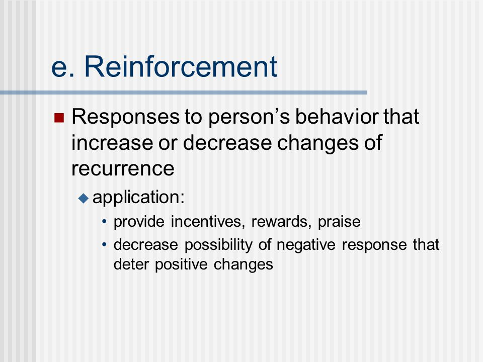 e. Reinforcement Responses to person's behavior that increase or decrease changes of recurrence  application: provide incentives, rewards, praise dec