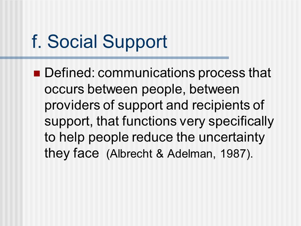 f. Social Support Defined: communications process that occurs between people, between providers of support and recipients of support, that functions v