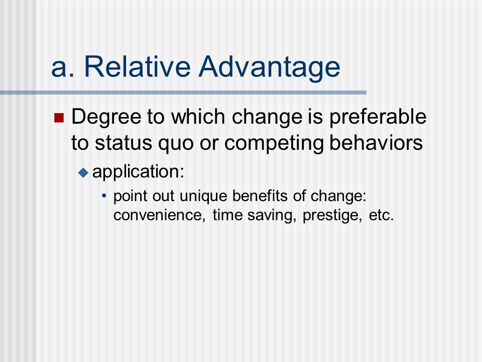 a. Relative Advantage Degree to which change is preferable to status quo or competing behaviors  application: point out unique benefits of change: co