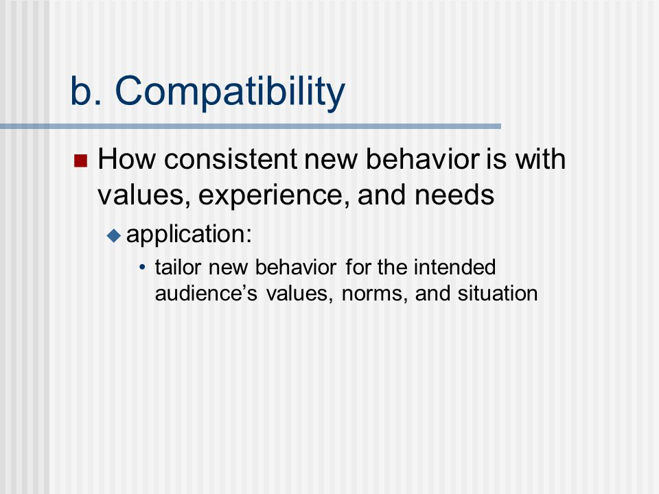 b. Compatibility How consistent new behavior is with values, experience, and needs  application: tailor new behavior for the intended audience's valu