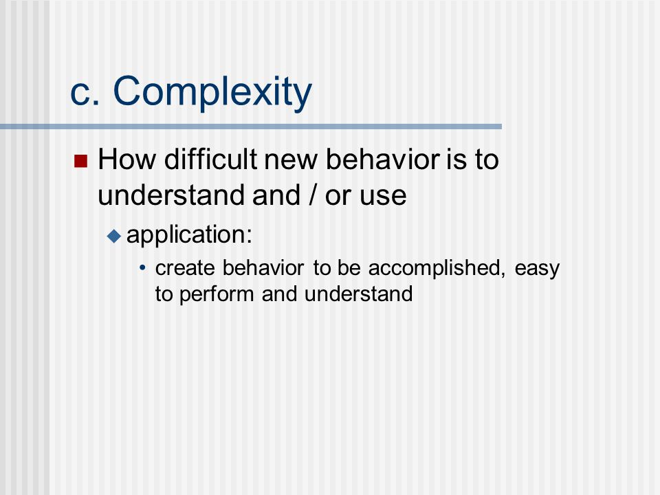 c. Complexity How difficult new behavior is to understand and / or use  application: create behavior to be accomplished, easy to perform and understa