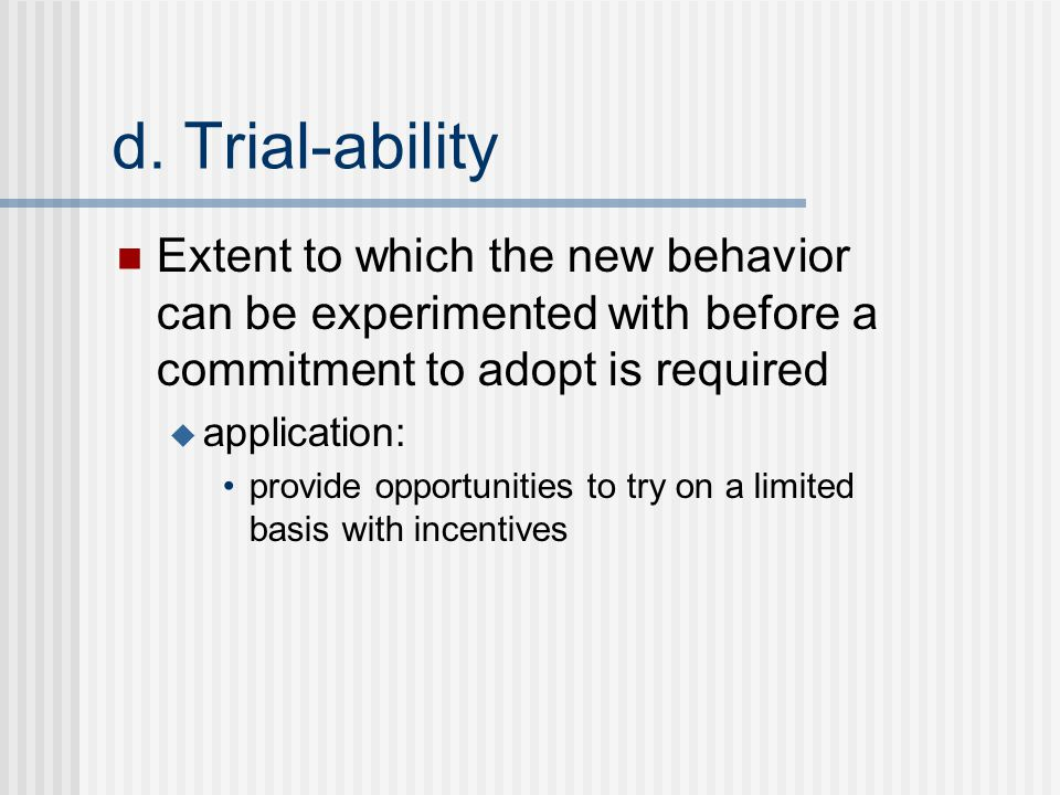 d. Trial-ability Extent to which the new behavior can be experimented with before a commitment to adopt is required  application: provide opportuniti