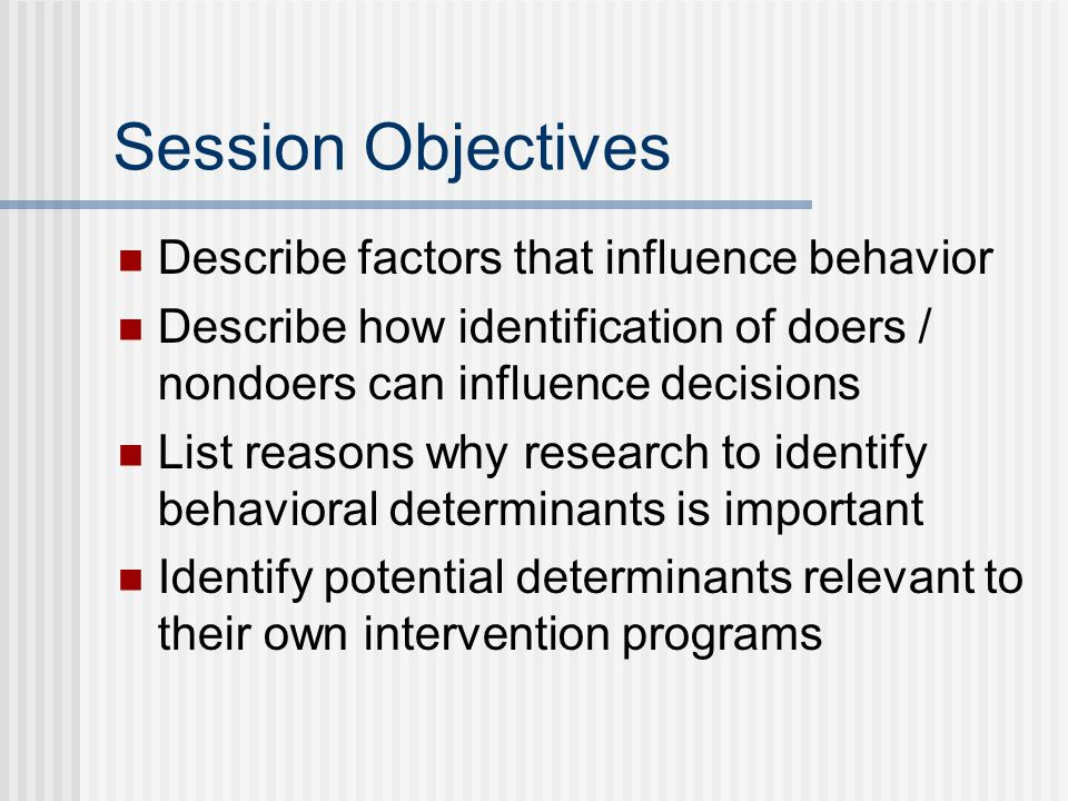 Session Objectives Describe factors that influence behavior Describe how identification of doers / nondoers can influence decisions List reasons why research to identify behavioral determinants is important Identify potential determinants relevant to their own intervention programs