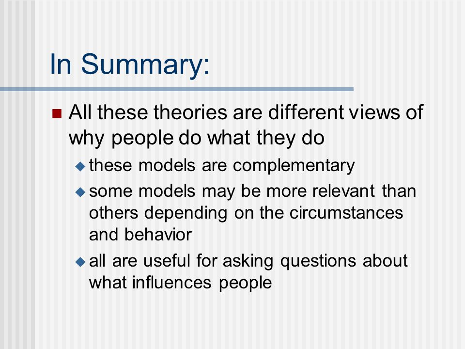 In Summary: All these theories are different views of why people do what they do  these models are complementary  some models may be more relevant t