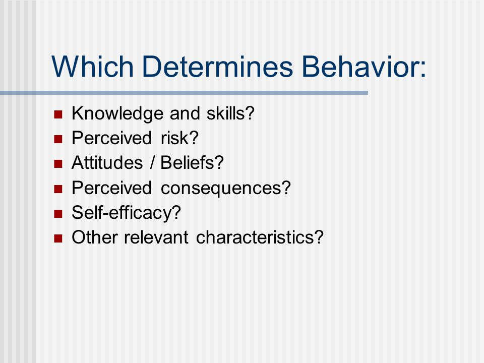 Which Determines Behavior: Knowledge and skills? Perceived risk? Attitudes / Beliefs? Perceived consequences? Self-efficacy? Other relevant characteri