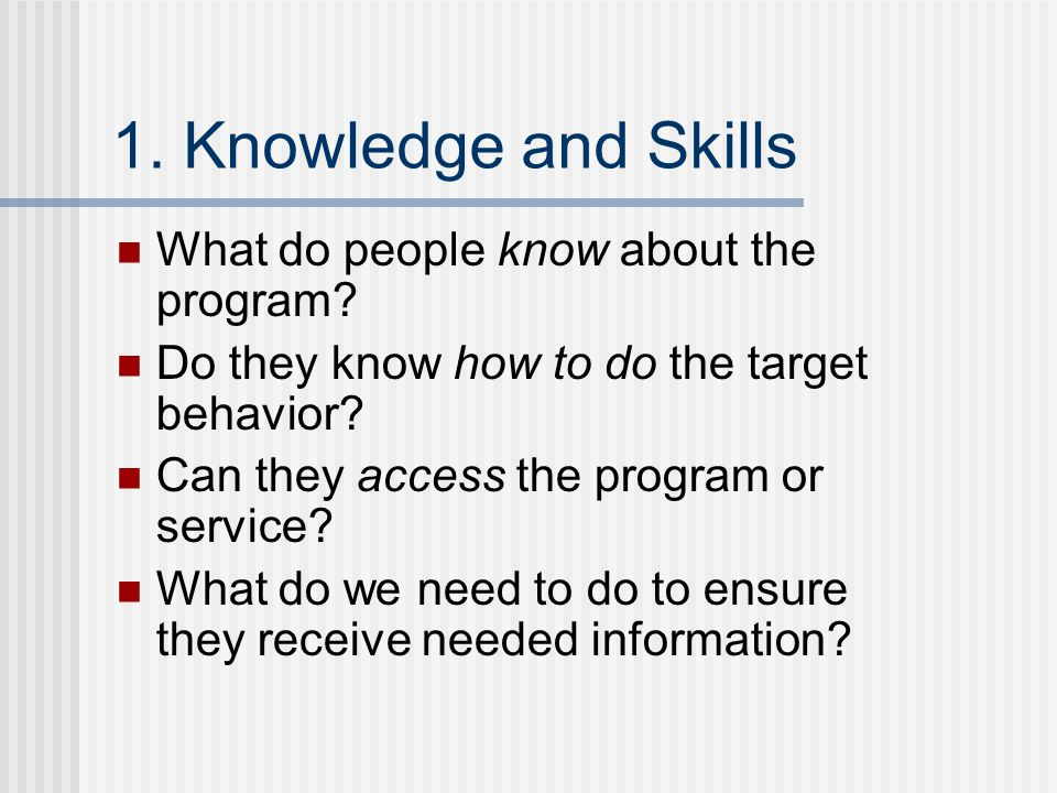 1. Knowledge and Skills What do people know about the program? Do they know how to do the target behavior? Can they access the program or service? Wha