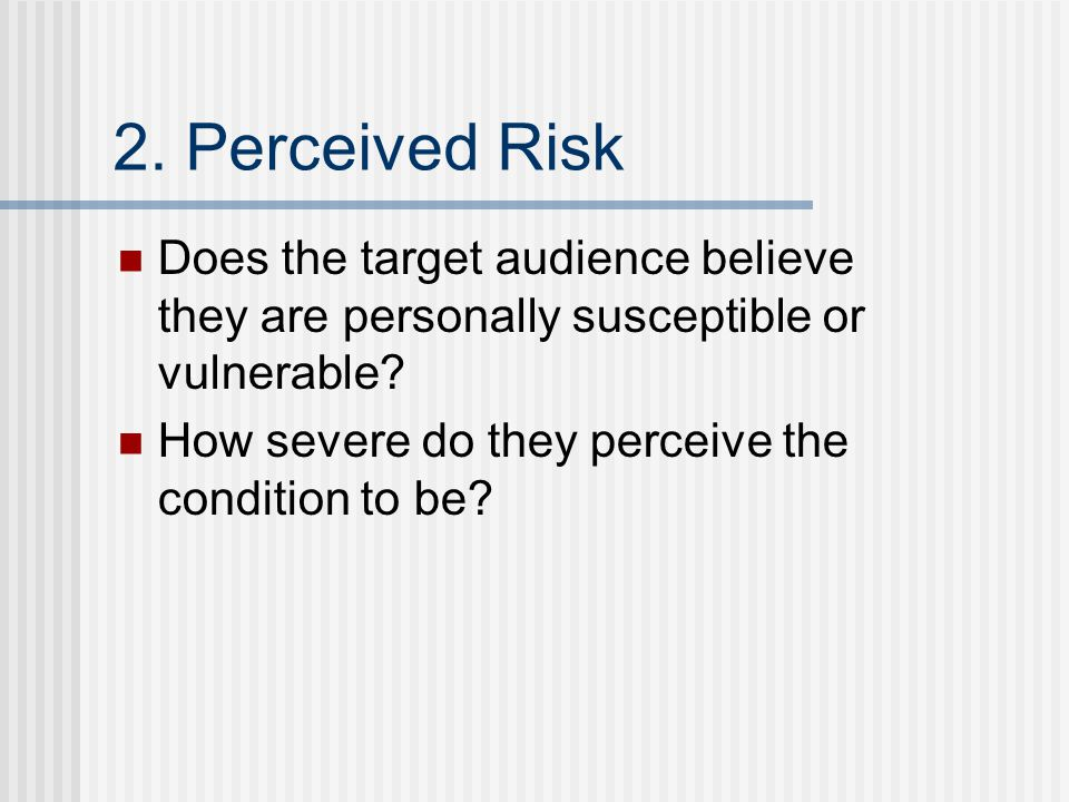 2. Perceived Risk Does the target audience believe they are personally susceptible or vulnerable.