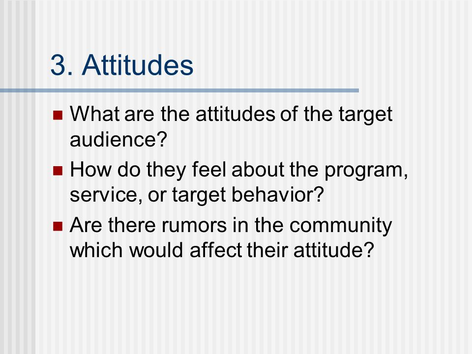 3. Attitudes What are the attitudes of the target audience? How do they feel about the program, service, or target behavior? Are there rumors in the c