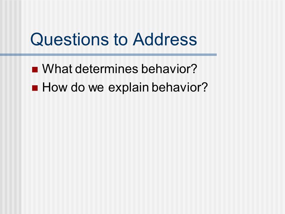 Questions to Address What determines behavior How do we explain behavior