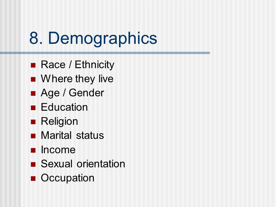 8. Demographics Race / Ethnicity Where they live Age / Gender Education Religion Marital status Income Sexual orientation Occupation
