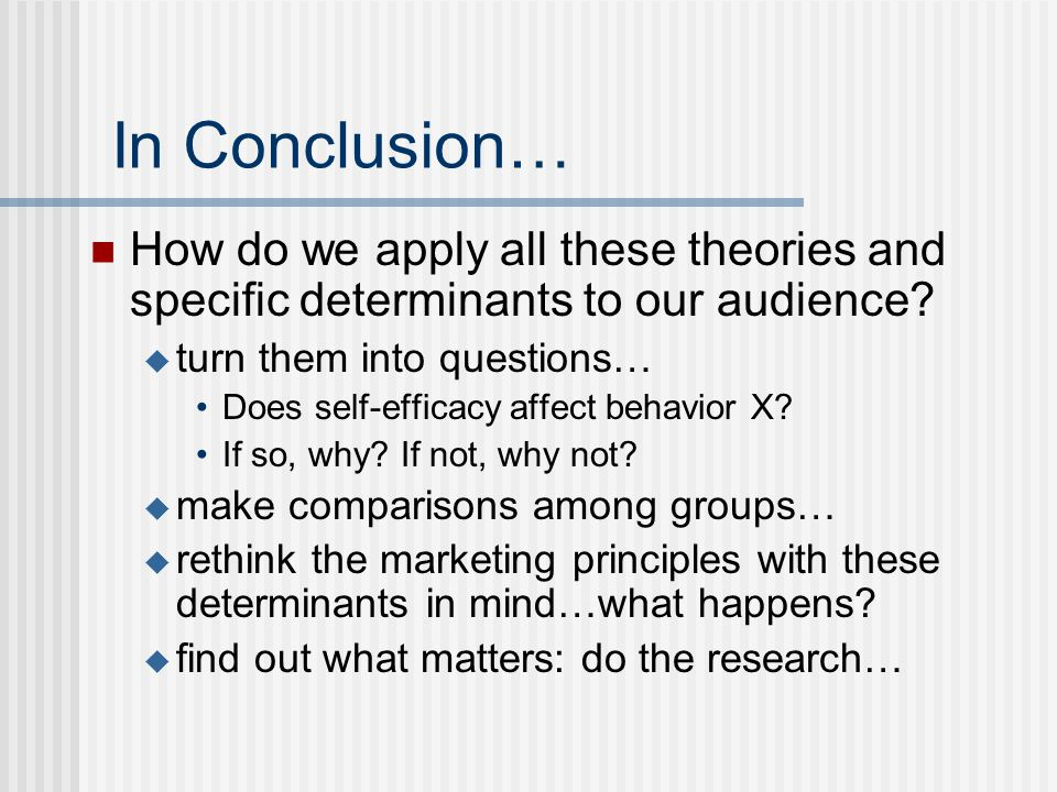 In Conclusion… How do we apply all these theories and specific determinants to our audience?  turn them into questions… Does self-efficacy affect beh