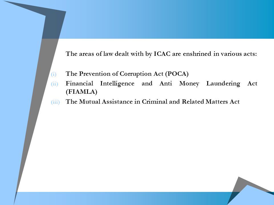 The areas of law dealt with by ICAC are enshrined in various acts: (i) The Prevention of Corruption Act (POCA) (ii) Financial Intelligence and Anti Money Laundering Act (FIAMLA) (iii) The Mutual Assistance in Criminal and Related Matters Act