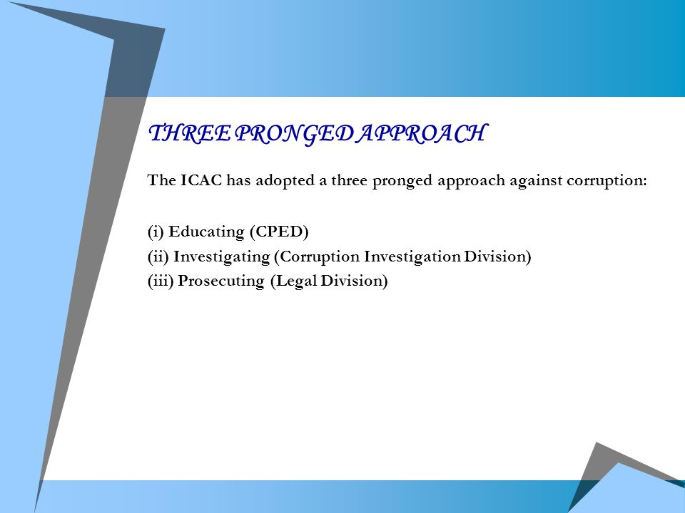 THREE PRONGED APPROACH The ICAC has adopted a three pronged approach against corruption: (i) Educating (CPED) (ii) Investigating (Corruption Investigation Division) (iii) Prosecuting (Legal Division)