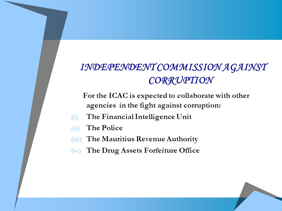 INDEPENDENT COMMISSION AGAINST CORRUPTION For the ICAC is expected to collaborate with other agencies in the fight against corruption: (i) The Financial Intelligence Unit (ii) The Police (iii) The Mauritius Revenue Authority (iv) The Drug Assets Forfeiture Office