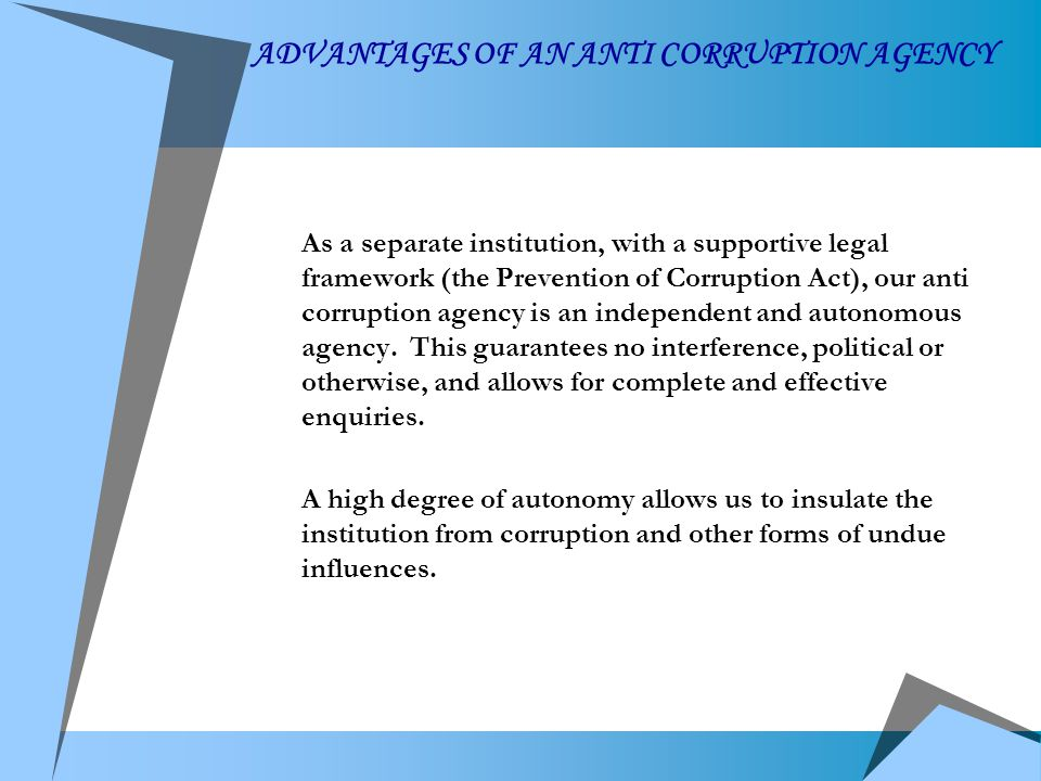 ADVANTAGES OF AN ANTI CORRUPTION AGENCY As a separate institution, with a supportive legal framework (the Prevention of Corruption Act), our anti corruption agency is an independent and autonomous agency.
